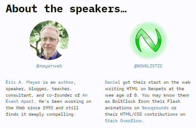 Eric A. Meyer (@meyerweb) is an author, speaker, blogger, teacher, consultant, and co-founder of An Event Apart. He's been working on the Web since 1993 and still finds it deeply compelling. Daniel (@NOVALISTIC) got their start on the web writing HTML on Neopets at the wee age of 8. You may know them as BoltClock from their Flash animations on Newgrounds or their HTML/CSS contributions on Stack Overflow.